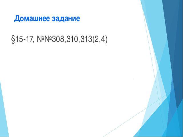 Домашнее задание §15-17, №№308,310,313(2,4)