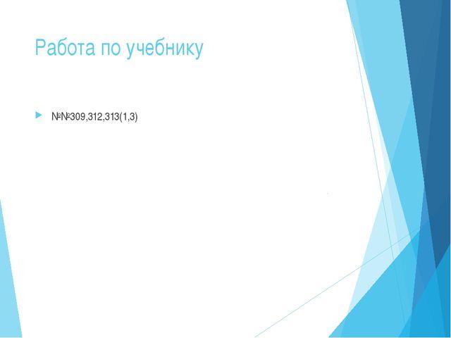 Работа по учебнику №№309,312,313(1,3)