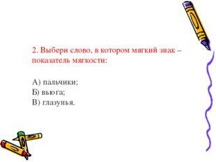2. Выбери слово, в котором мягкий знак – показатель мягкости: А) пальчики;