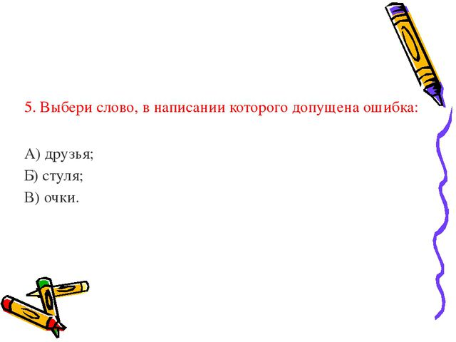 5. Выбери слово, в написании которого допущена ошибка: А) друзья; Б) стуля;...