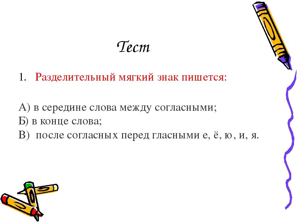 Тест Разделительный мягкий знак пишется: А) в середине слова между согласным...