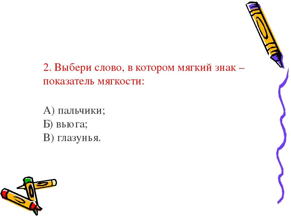2. Выбери слово, в котором мягкий знак – показатель мягкости: А) пальчики;...