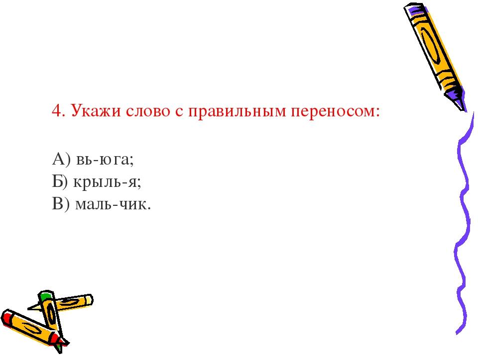 4. Укажи слово с правильным переносом: А) вь-юга; Б) крыль-я; В) маль-чик.