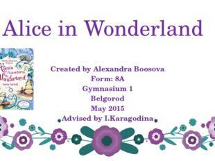 Alice in Wonderland Created by Alexandra Boosova Form: 8A Gymnasium 1 Belgoro