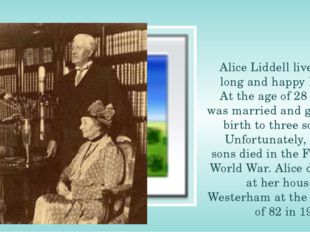 Alice Liddell lived a long and happy life. At the age of 28 she was married