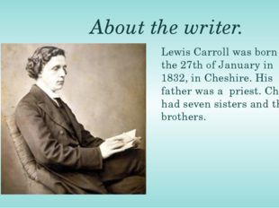About the writer. Lewis Carroll was born on the 27th of January in 1832, in