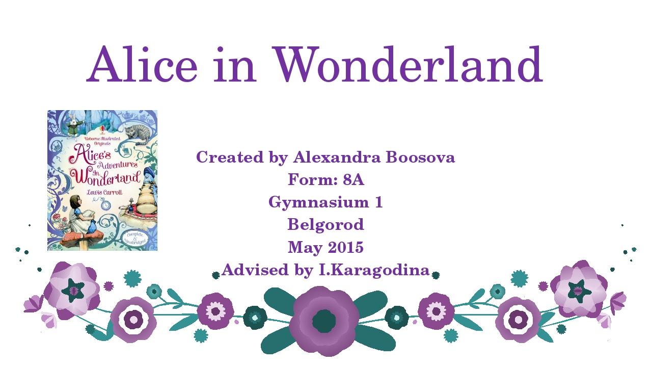 Alice in Wonderland Created by Alexandra Boosova Form: 8A Gymnasium 1 Belgoro...