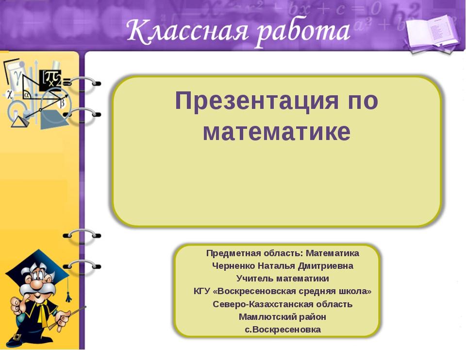 Презентация по математике Предметная область: Математика Черненко Наталья Дми...