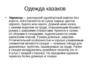 Одежда казаков Черкеска— распашной однобортный кафтан без ворота. Изготовляе