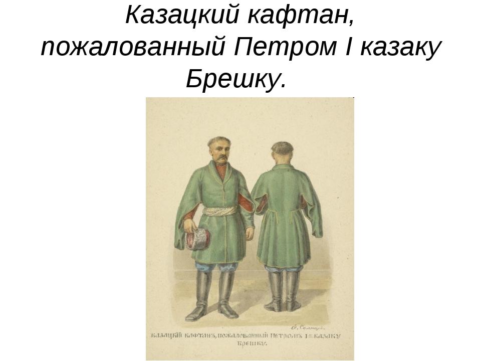 Казацкий кафтан, пожалованный Петром I казаку Брешку.