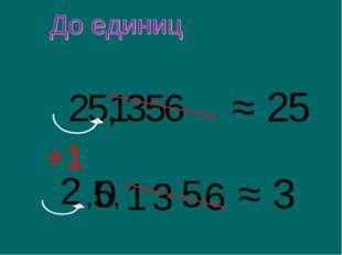 25, 356 ≈ 25 ≈ 3 2 1 5 1 3 5 6 0 +1 , ,