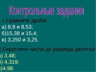 1.Сравните дроби: а) 8,9 и 8,53; б)15,38 и 15,4; в) 3,250 и 3,25. 2.Округлите