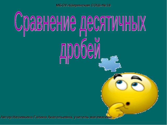 МБОУ»Ширинская СОШ»№18 Автор:Несивкина Галина Анатольевна, учитель математики.