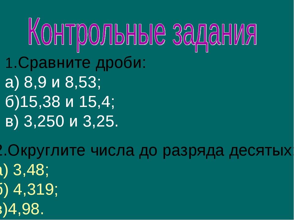 1.Сравните дроби: а) 8,9 и 8,53; б)15,38 и 15,4; в) 3,250 и 3,25. 2.Округлите...