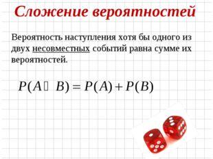 Сложение вероятностей Вероятность наступления хотя бы одного из двух несовмес