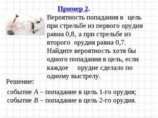 Пример 2. Вероятность попадания в  цель при стрельбе из первого орудия равн