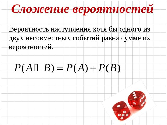 Сложение вероятностей Вероятность наступления хотя бы одного из двух несовмес...
