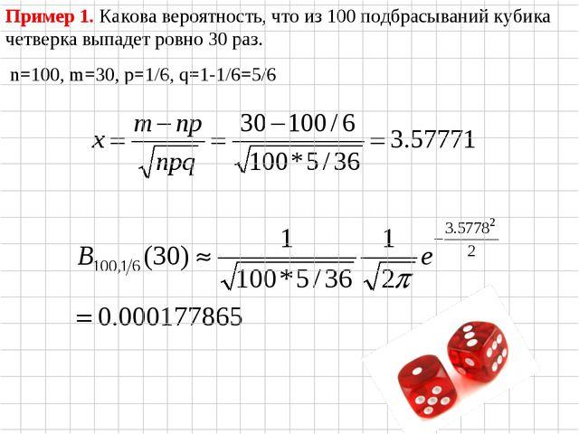 Пример 1. Какова вероятность, что из 100 подбрасываний кубика четверка выпаде...