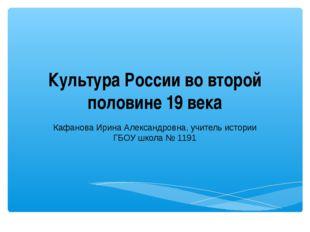 Культура России во второй половине 19 века Кафанова Ирина Александровна, учит