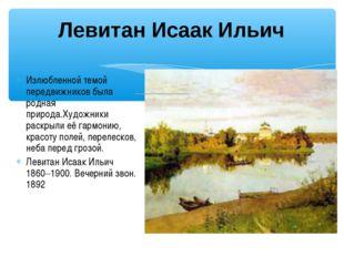 Левитан Исаак Ильич Излюбленной темой передвижников была родная природа.Худож
