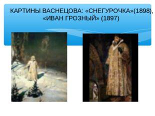 КАРТИНЫ ВАСНЕЦОВА: «СНЕГУРОЧКА»(1898), «ИВАН ГРОЗНЫЙ» (1897)