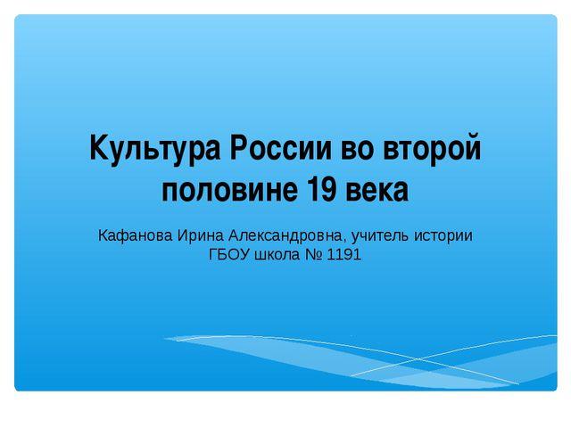 Культура России во второй половине 19 века Кафанова Ирина Александровна, учит...