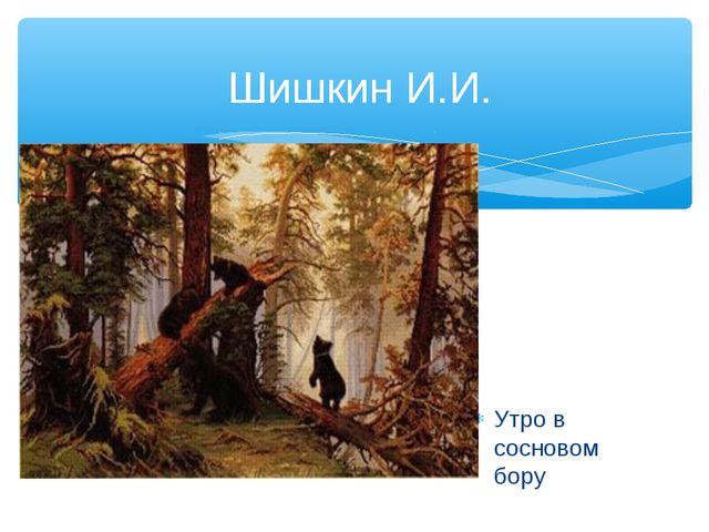Шишкин И.И. Утро в сосновом бору