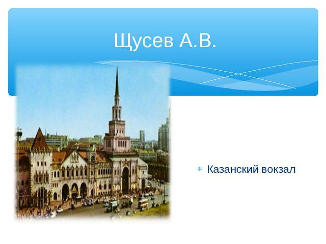 Щусев А.В. Казанский вокзал