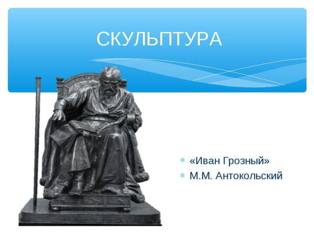 СКУЛЬПТУРА «Иван Грозный» М.М. Антокольский