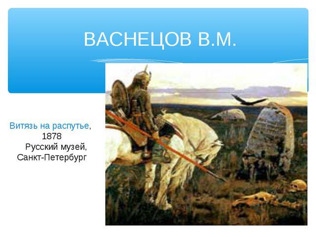 ВАСНЕЦОВ В.М. Витязь на распутье, 1878 Русский музей, Санкт-Петербург