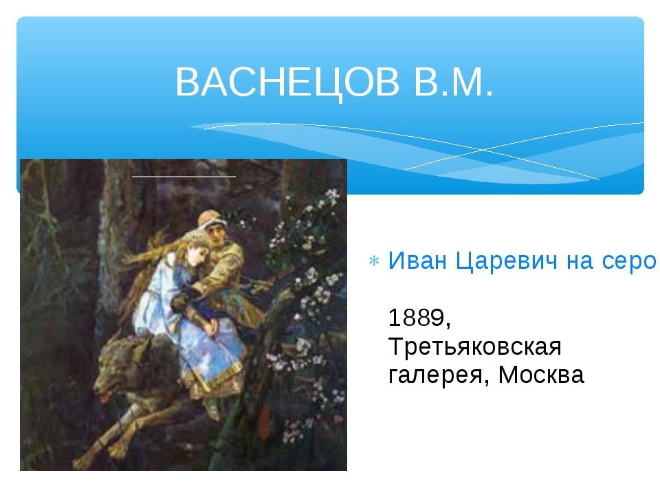 ВАСНЕЦОВ В.М. Иван Царевич на сером волке 1889, Третьяковская галерея, Москва