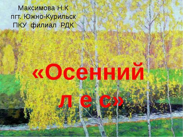 «Осенний л е с» Максимова Н.К пгт. Южно-Курильск ПКУ филиал РДК