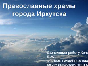 Православные храмы города Иркутска Выполнила работу Кочетыгова В.А. Учитель н
