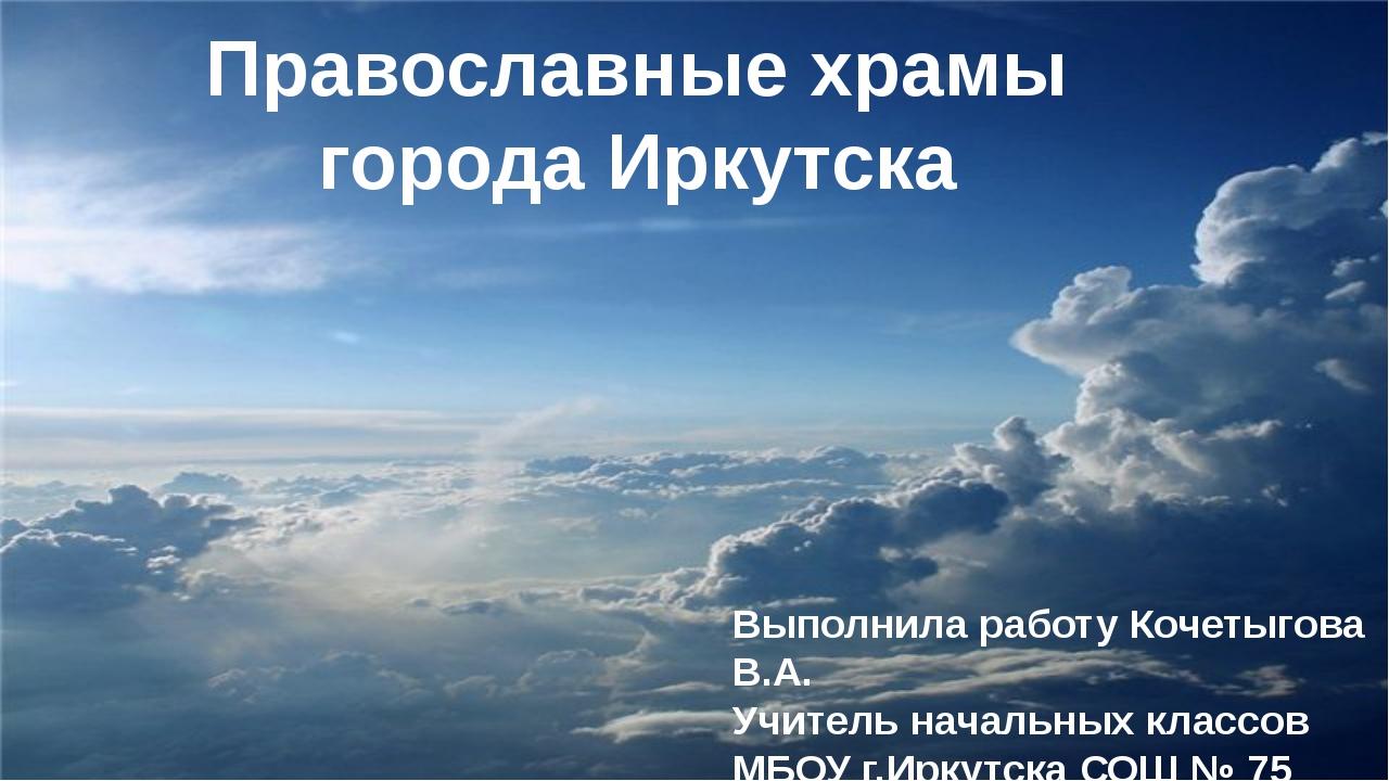 Православные храмы города Иркутска Выполнила работу Кочетыгова В.А. Учитель н...