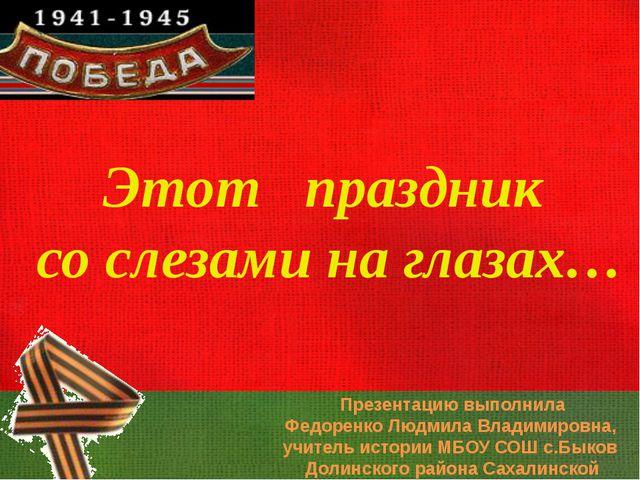 Этот праздник со слезами на глазах… Презентацию выполнила Федоренко Людмила В...