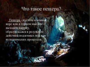 Пещера - пустота в земной коре или в горном массиве с выходом наружу, образу