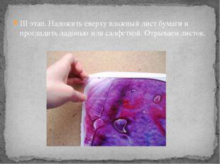 III этап. Наложить сверху влажный лист бумаги и прогладить ладонью или салфет