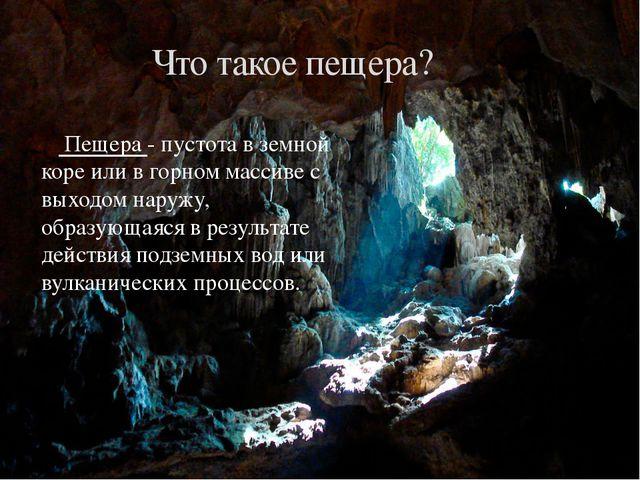 Пещера - пустота в земной коре или в горном массиве с выходом наружу, образу...