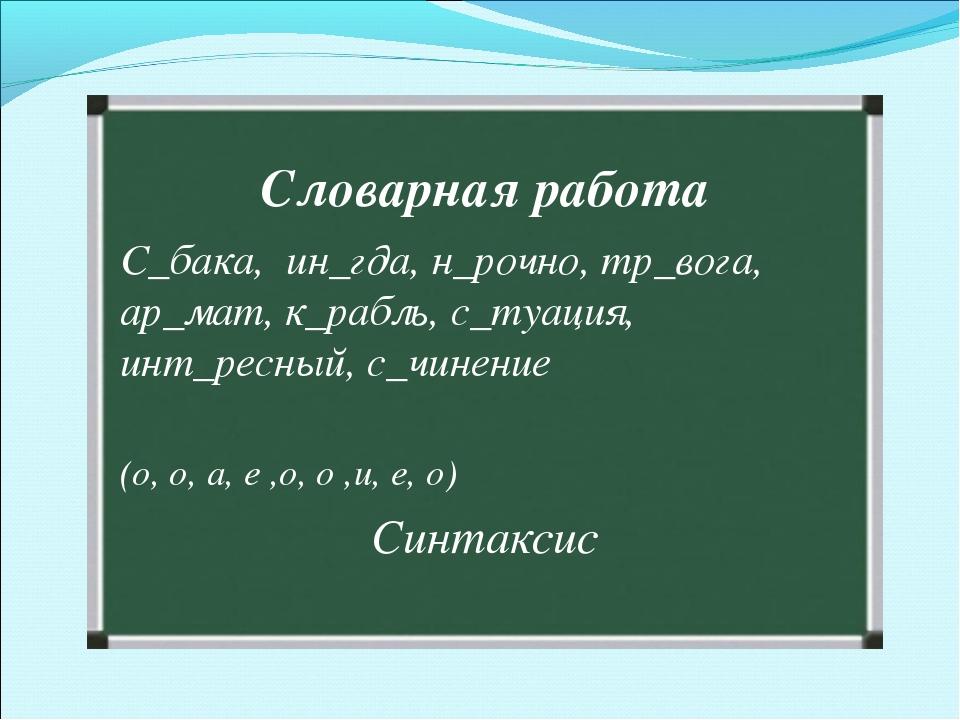 Словарная работа С_бака, ин_гда, н_рочно, тр_вога, ар_мат, к_рабль, с_туация,...