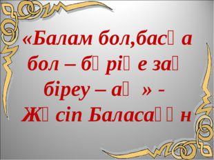 «Балам бол,басқа бол – бәріңе заң біреу – ақ » - Жүсіп Баласағұн