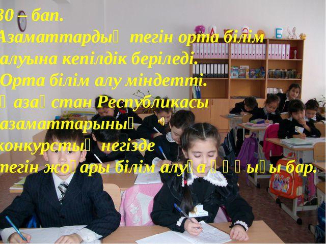 30 – бап. Азаматтардың тегін орта білім алуына кепілдік беріледі. Орта білім...
