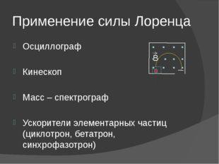 Применение силы Лоренца Осциллограф Кинескоп Масс – спектрограф Ускорители эл
