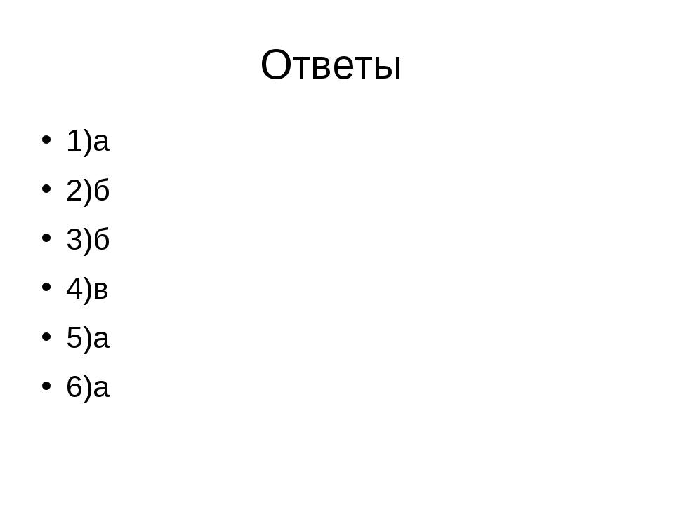 Ответы 1)а 2)б 3)б 4)в 5)а 6)а