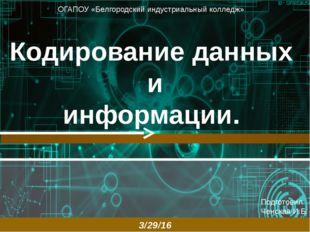 Кодирование данных и информации. Подготовил: Ченская И.Б. ОГАПОУ «Белгородск