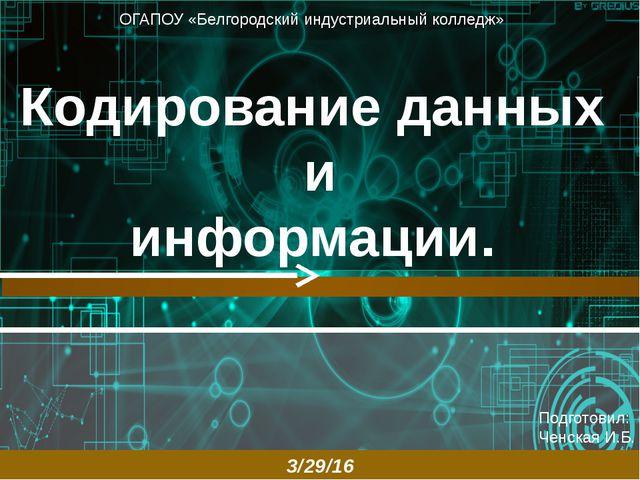 Кодирование данных и информации. Подготовил: Ченская И.Б. ОГАПОУ «Белгородск...