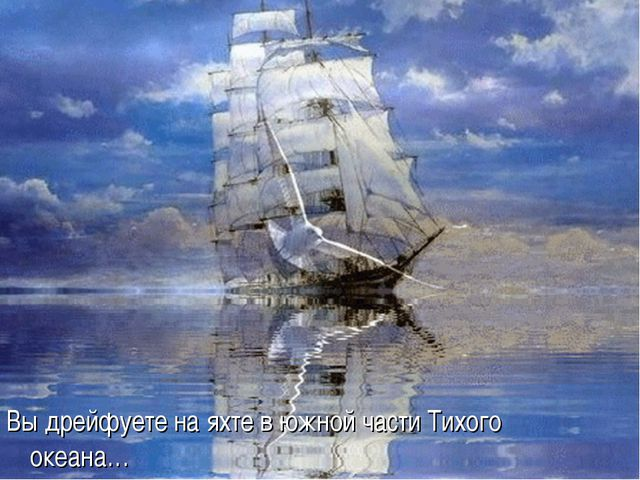 Вы дрейфуете на яхте в южной части Тихого океана…