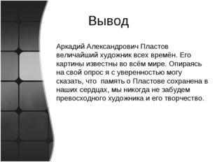 Вывод Аркадий Александрович Пластов величайший художник всех времён. Его карт