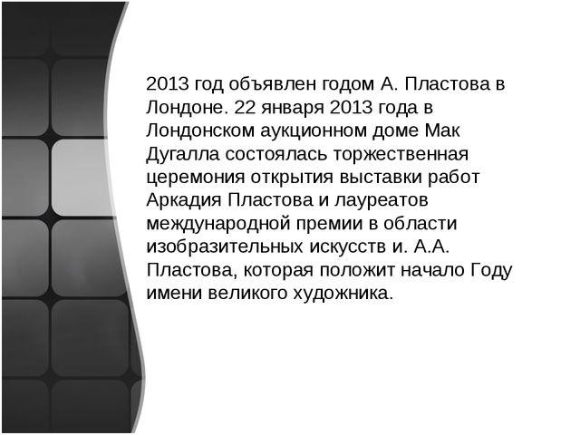 2013 год объявлен годом А. Пластова в Лондоне. 22 января 2013 года в Лондонск...