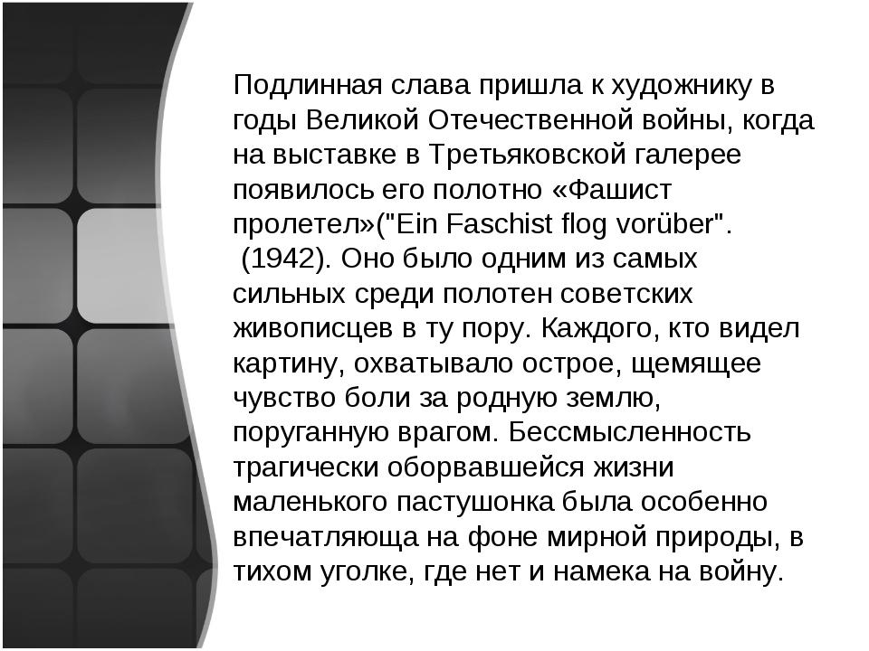 Подлинная слава пришла к художнику в годы Великой Отечественной войны, когда...