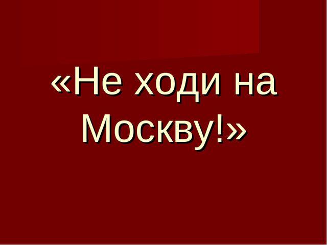 «Не ходи на Москву!»